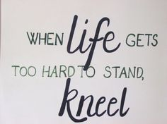 When life knocks you to your knees, you're in the perfect position to pray.
