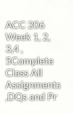 """Read """"ACC 206 Week 1, 2, 3,4 , 5Complete Class All Assignments ,DQs and Pr"""" #paranormal  Visit Now for Complete Course:  www.homework-aid.com"""