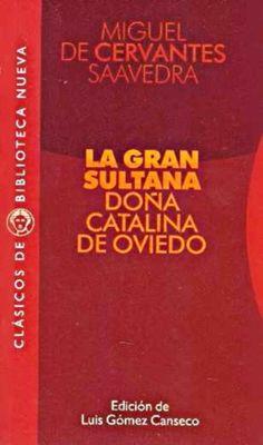 Título :La gran sultana : doña Catalina de Oviedo Miguel de Cervantes ; edición de Luis Gómez Canseco Publicación Madrid Biblioteca Nueva D.L. 2010  Autor :Cervantes Saavedra, Miguel de, 1547-1616 SIGNATURA: L6t-CERVANTES-gra http://kmelot.biblioteca.udc.es/record=b1450669~S1*gag