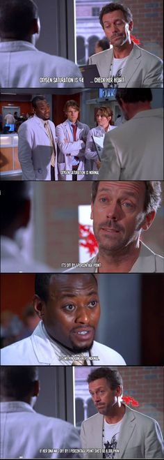 Dr. Gregory House: Her oxygen saturation is 94...check her heart. Dr. Eric Foreman: Oxygen saturation is normal.