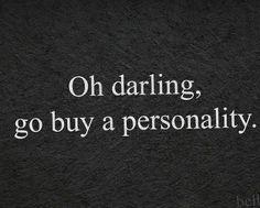 Darlin', go buy a personality please. <3