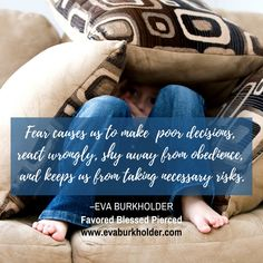 """""""Fear causes us to make poor decisions, react wrongly, shy away from obediece, and keeps us from taking necessary risks.""""—Eva Burkholder"""