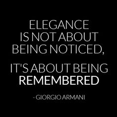Elegance is not about being noticed, its about being remembered - love