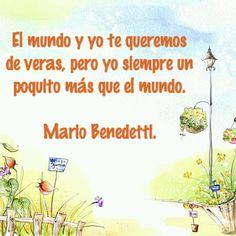 El mundo y yo te queremos de veras, pero yo siempre un poquito más que el mundo. Mario Benedetti...