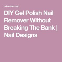 DIY Gel Polish Nail Remover Without Breaking The Bank | Nail Designs