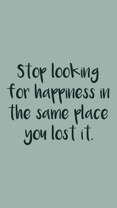 Stop looking for happiness in the same place you lost it. From the Motivation app: http://itunes.apple.com/app/id876080126?at=11lv8V&ct=shmotivation