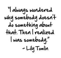 """""""I always wondered why somebody doesn't do something about that.  Then I realized I was somebody."""" Lily Tomlin"""