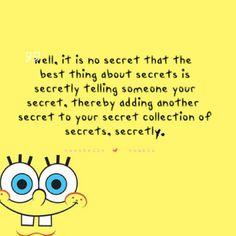 its no secret that the best thing about secrets is secretly telling someone your secret thereby adding another secret to your secret collection of secrets.. SECRETLY;)