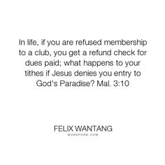 """Felix Wantang - """"In life, if you are refused membership to a club, you get a refund check for dues..."""". god, heaven, jesus-christ, holy-spirit, paradise, membership, deny, holy-bible, entry, tithes, check, club, refund"""