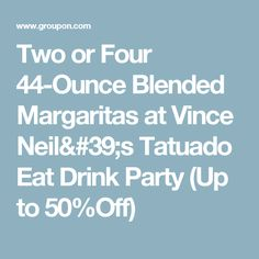 Two or Four 44-Ounce Blended Margaritas at Vince Neil's Tatuado Eat Drink Party (Up to 50%Off)