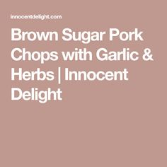 Brown Sugar Pork Chops with Garlic & Herbs | Innocent Delight