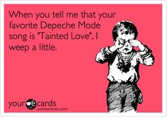 When you tell me that your favorite Depeche Mode song is 'Tainted Love', I weep a little.