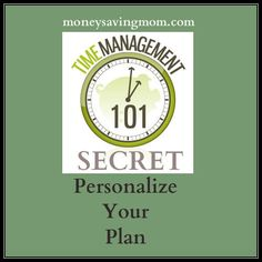 Time Management 101: Make a plan- then personalize it.  The plan should fit YOU.