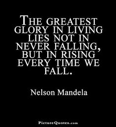The greatest glory in living lies not in never falling but in rising every time we fall. Picture Quotes.