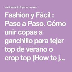 Fashion y Fácil : Paso a Paso. Cómo unir copas a ganchillo para tejer top de verano o crop top (How to join to make a crocheted crop to for summer)