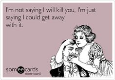 I'm not saying I will kill you, I'm just saying I could get away with it.