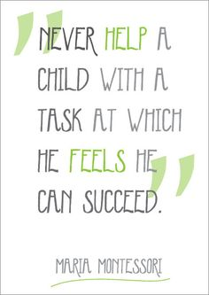 """Never help a child with a task at which he feels he can succeed"".- Maria Montessori"