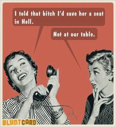 I told that bitch I'd save her a seat in hell.....Not at our table.