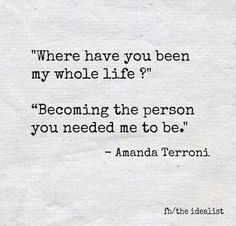 """""""Where gave you been my whole life? Becoming the person you needed me to be."""""""
