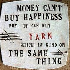 Money can't buy happiness but it can buy yarn, which is kind of the same thing.  El dinero no puede comprar la felicidad, pero puede comprar lana, que es casi lo mismo.