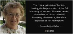 Rosemary Radford Ruether quote: The critical principle of feminist ...