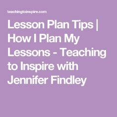 Lesson Plan Tips | How I Plan My Lessons - Teaching to Inspire with Jennifer Findley