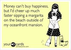 eCards - Money can't buy happiness but I'd cheer up much faster sipping a margarita on the beach outside of my oceanfront mansion.