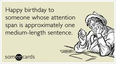 Funny Birthday Ecard: Happy birthday to someone whose attention span is approximately one medium-length sentence.