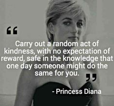 """Carry out a random act of kindness, with no expectation of reward, safe in the knowledge that one day someone might do the same for you."" — Princess Diana"