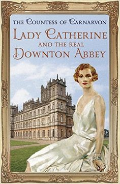 Lady Catherine and the Real Downton Abbey: Amazon.co.uk: The Countess Of Carnarvon: 9781444762129: Books