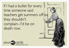 Funny Reminders Ecard: If I had a bullet for every time someone said teachers get summers off so they shouldn't complain--I'd be on death row.