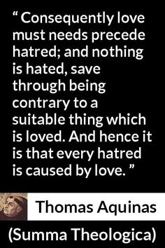 "Thomas Aquinas, ""Summa Theologica"" Pictures and meaning about ""Consequently love must needs precede hatred; and nothing is hated, save through being contrary to a suitable thing which is loved. And hence it is that every hatred is caused by love. Thomas Aquinas Quotes, Saint Thomas Aquinas, Catholic, Meant To Be, Hate, Advice, Roman Catholic"