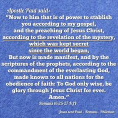 """""""Now to him that is of power to stablish you according to my [Paul] gospel, and the preaching of Jesus Christ, according to the revelation of the mystery, which was kept secret since the world began, But now is made manifest, and by the scriptures of the prophets, according to the commandment of the everlasting God, made known to all nations for the obedience of faith: To God only wise, be glory through Jesus Christ for ever. Amen."""" Romans 16:25-27 KJV    ✞Grace and peace in Christ!"""