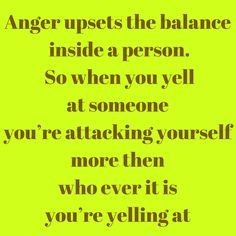 Anger upsets the balance inside a person. So when you yell at someone you're attacking yourself more then who ever it is you're yelling at ‪#‎QuotesYouLove‬ ‪#‎QuoteOfTheDay‬ ‪#‎FeelingAngry‬ ‪#‎Angry‬ ‪#‎Anger‬ ‪#‎QuotesOnFeelingAngry‬ ‪#‎FeelingAngryQuotes‬ ‪#‎QuotesOnAnger‬ ‪#‎AngryQuotes‬  Visit our website  for text status wallpapers.  www.quotesulove.com
