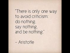 There Is Only One Way To Avoid Criticism: Do Nothing, Say Nothing, And Be Nothing