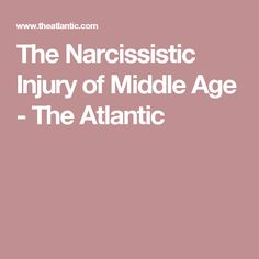 The Narcissistic Injury of Middle Age - The Atlantic