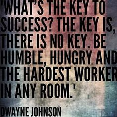 Be humble, hungry and the hardest worker in any room. - Dwayne Johnson
