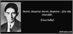 Dormir, despertar; dormir, despertar... ¡Una vida miserable! (Franz Kafka)