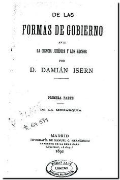 De las formas de gobierno ante la ciencia jurídica y los hechos / por Damián Isern. - Madrid Tip. de M.G. Hernández, 1892-1893