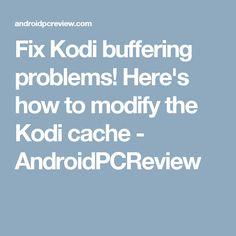 Fix Kodi buffering problems! Here's how to modify the Kodi cache - AndroidPCReview