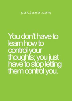 You don't have to learn how to control your thoughts; you just have to stop letting them control you.