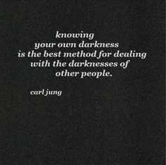 knowing your own darkness is the best method for dealing with the darknesses of other people- Carl Jung