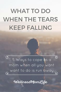What to Do When the Tears Keep Falling: 5 Ways to Cope as a Mom When All You Want to Do is Run Away - If you've ever felt discouraged or unable to move forward as a mom, you are not alone.  Find out how to cope when you feel like giving up.