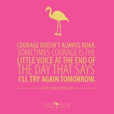 Courage doesn't always roar. Sometimes courage is the little voice at the end of the day that says I'll try again tomorrow. -Mary Ann Radmacher