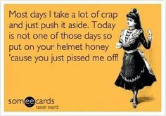 LOL!! Put on your helmet honey because you pissed me off!!