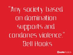 Any society based on domination supports and condones violence . Bell Hooks, Politics