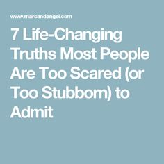 7 Life-Changing Truths Most People Are Too Scared (or Too Stubborn) to Admit Real pain, heartbreak and failure are outcomes that can help us grow