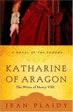Katharine of Aragon: The Wives of Henry VIII (Tudor Saga, #2-4), by Jean Plaidy