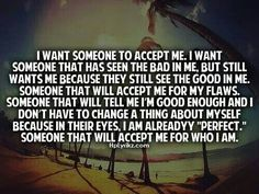 Accept me for who I am, not who you think I should be. I'm tired of guys holding women up against the standards set by society when not all women are like that.
