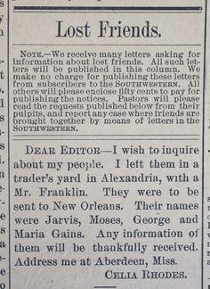 """The Hopeful, Heartbreaking Ads Placed by Formerly Enslaved People in Search of Lost Family By Rebecca Onion The Vault is Slate's history blog. Like us on Facebook, follow us on Twitter @slatevault, and find us on Tumblr. Find out more about what this space is all about here. After emancipation, many freedpeople used newspaper advertisements to try to contact their family members. The Historic New Orleans Collection has made available a digital collection more than 300 """"Lost Friends"""